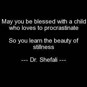 May you be blessed with a child who loves to procrastinate, So you learn the beauty of stillness