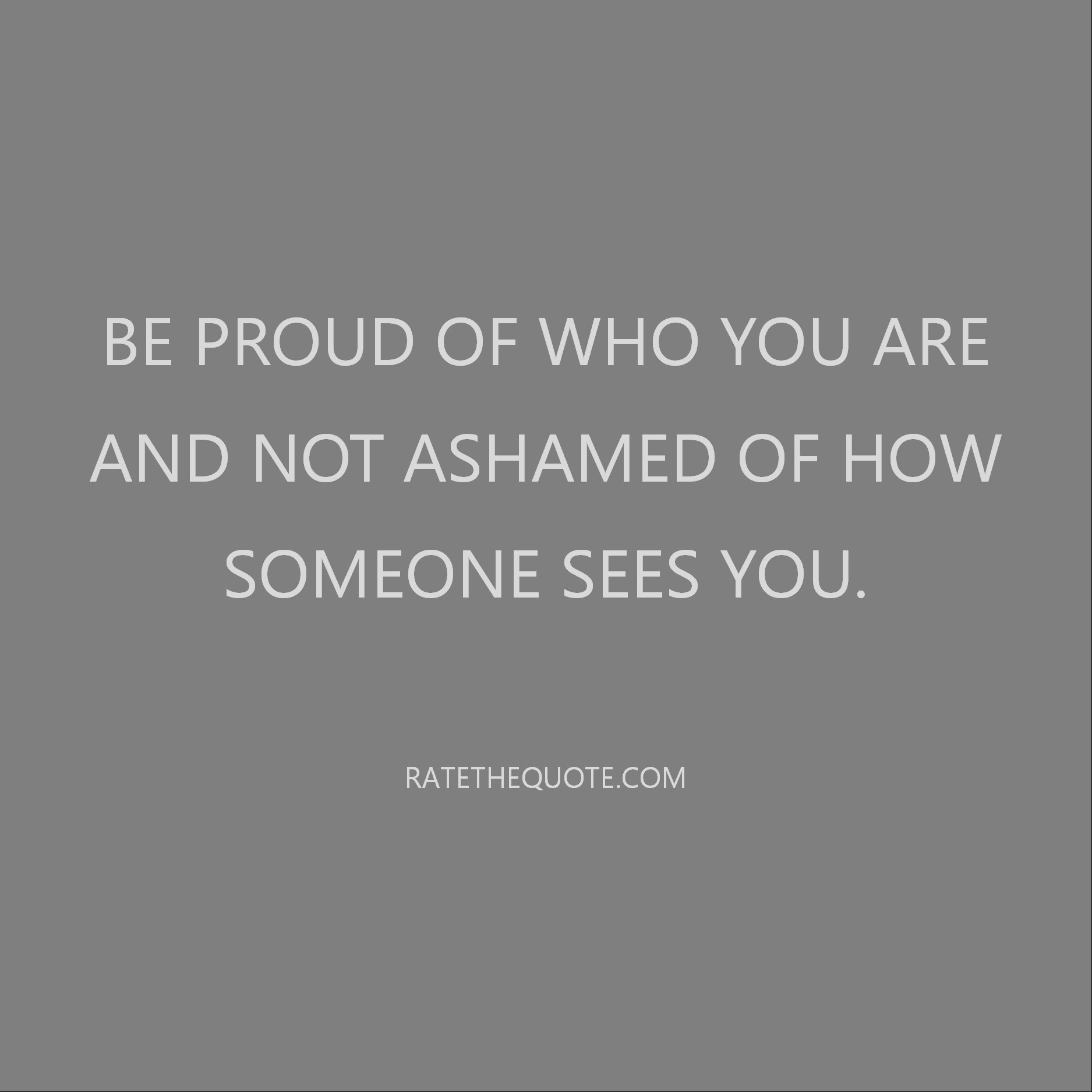 Quote To Think About Be proud of who you are and not ashamed of how someone sees you.