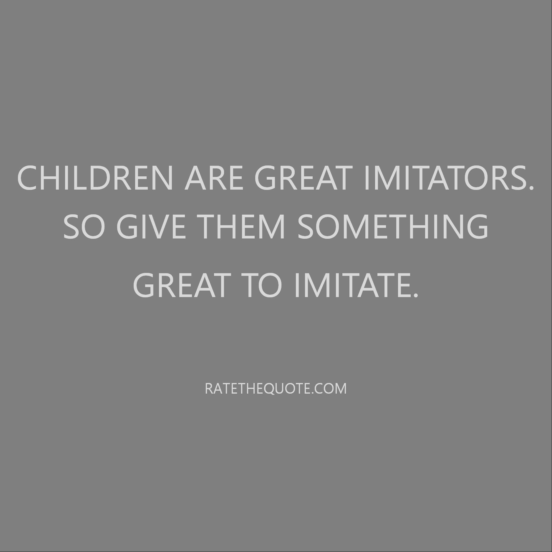 Children are great imitators. So give them something great to imitate.
