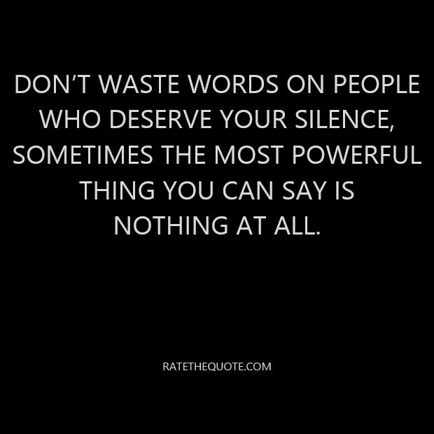 Don't waste words on people who deserve your silence, Sometimes the most powerful thing you can say is nothing at all.