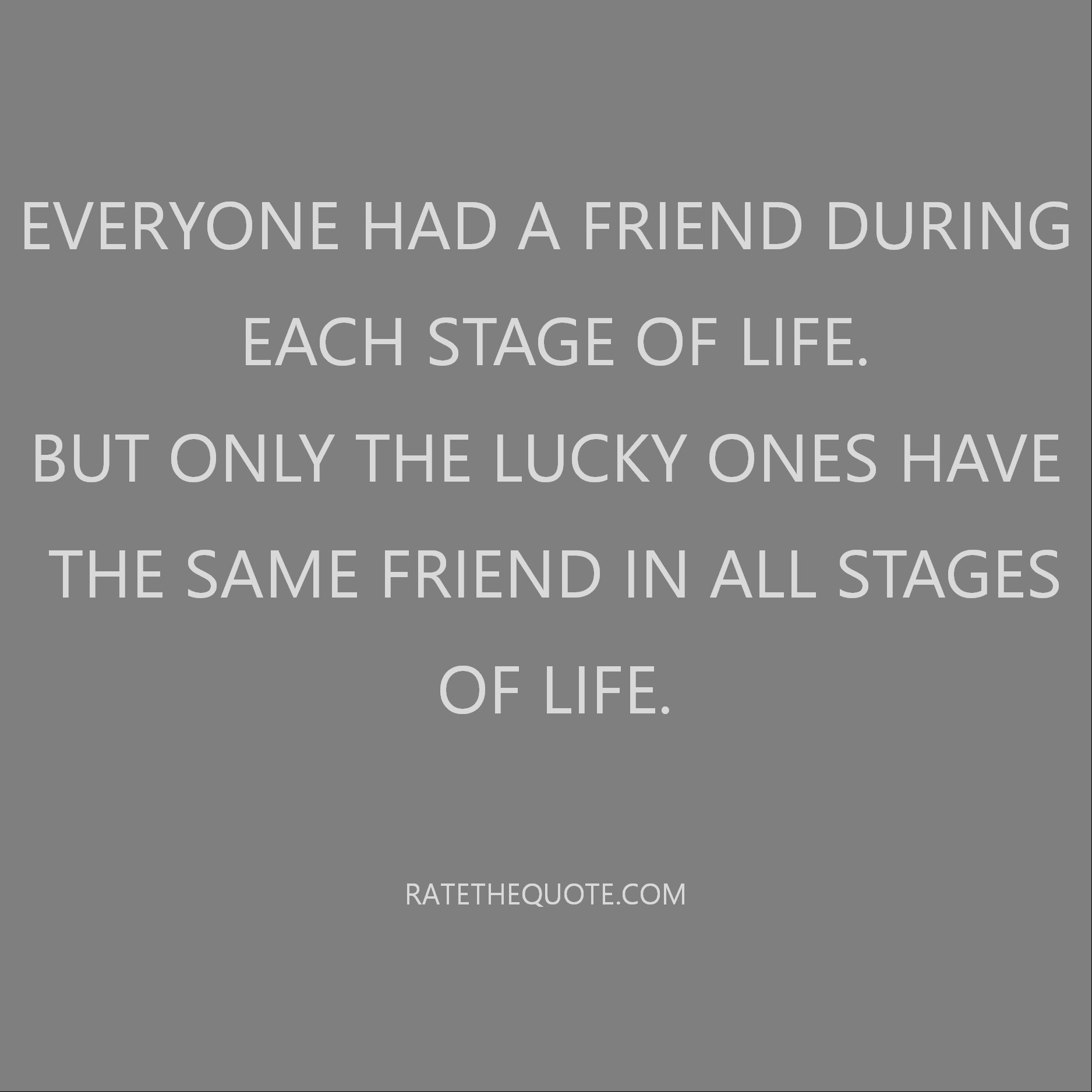 Everyone had a friend during each stage of life. But only the lucky ones have the same friend in all stages of life.