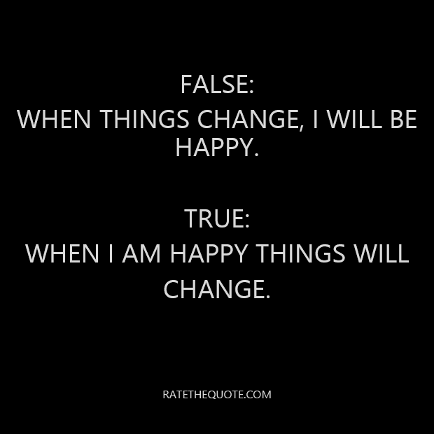 False: When things change, I will be happy. True: When I am happy things will change.