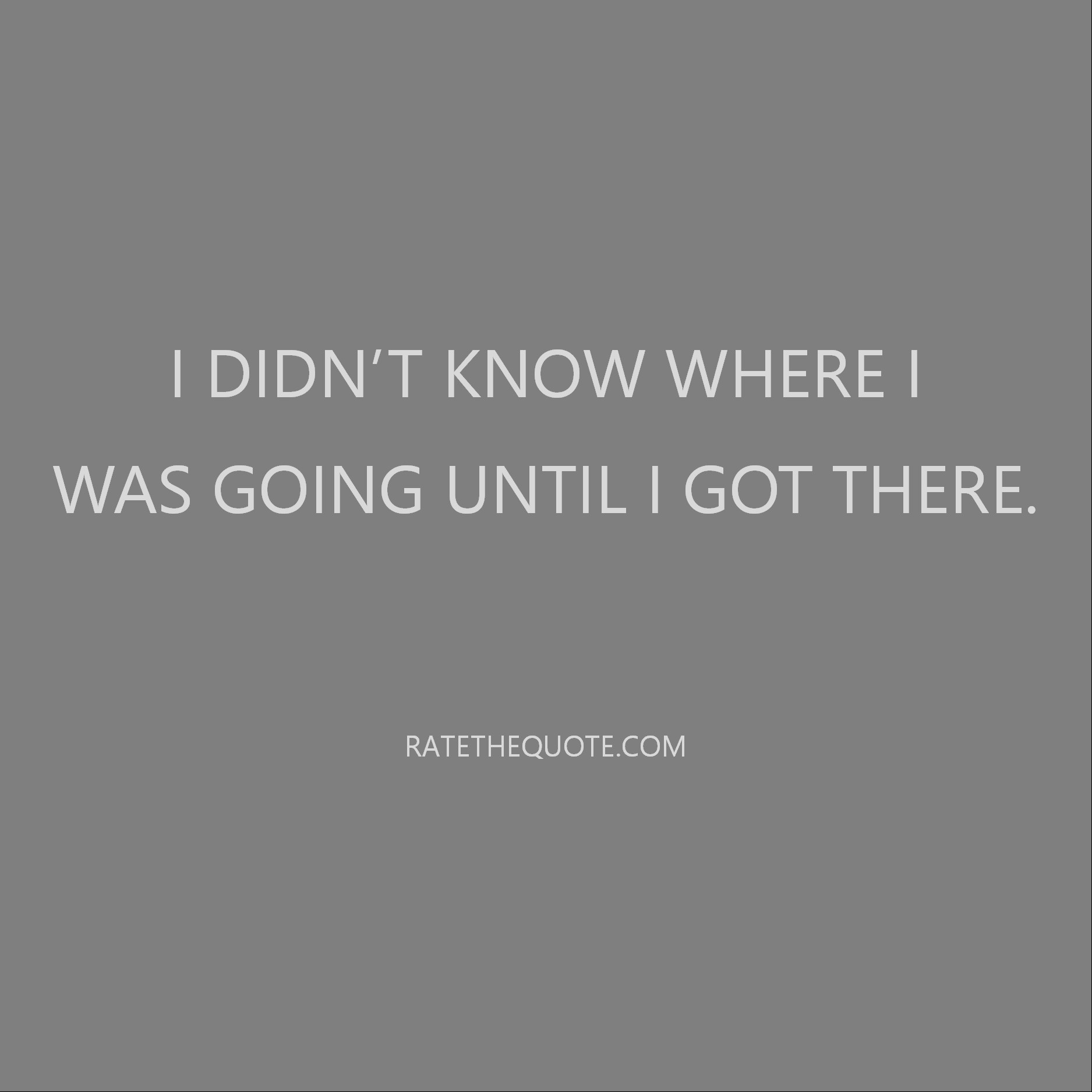 I didn't know where I was going until I got there.