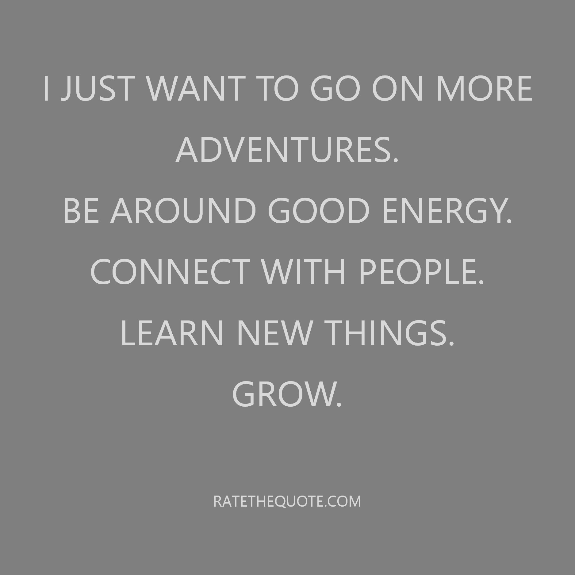 I just want to go on more adventures. Be around good energy. Connect with people. Learn new things. Grow.
