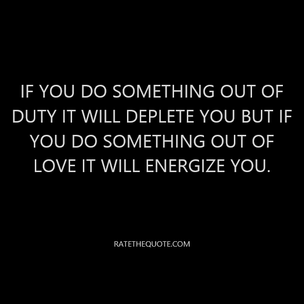 If you do something out of duty it will deplete you but if you do something out of love it will energize you.