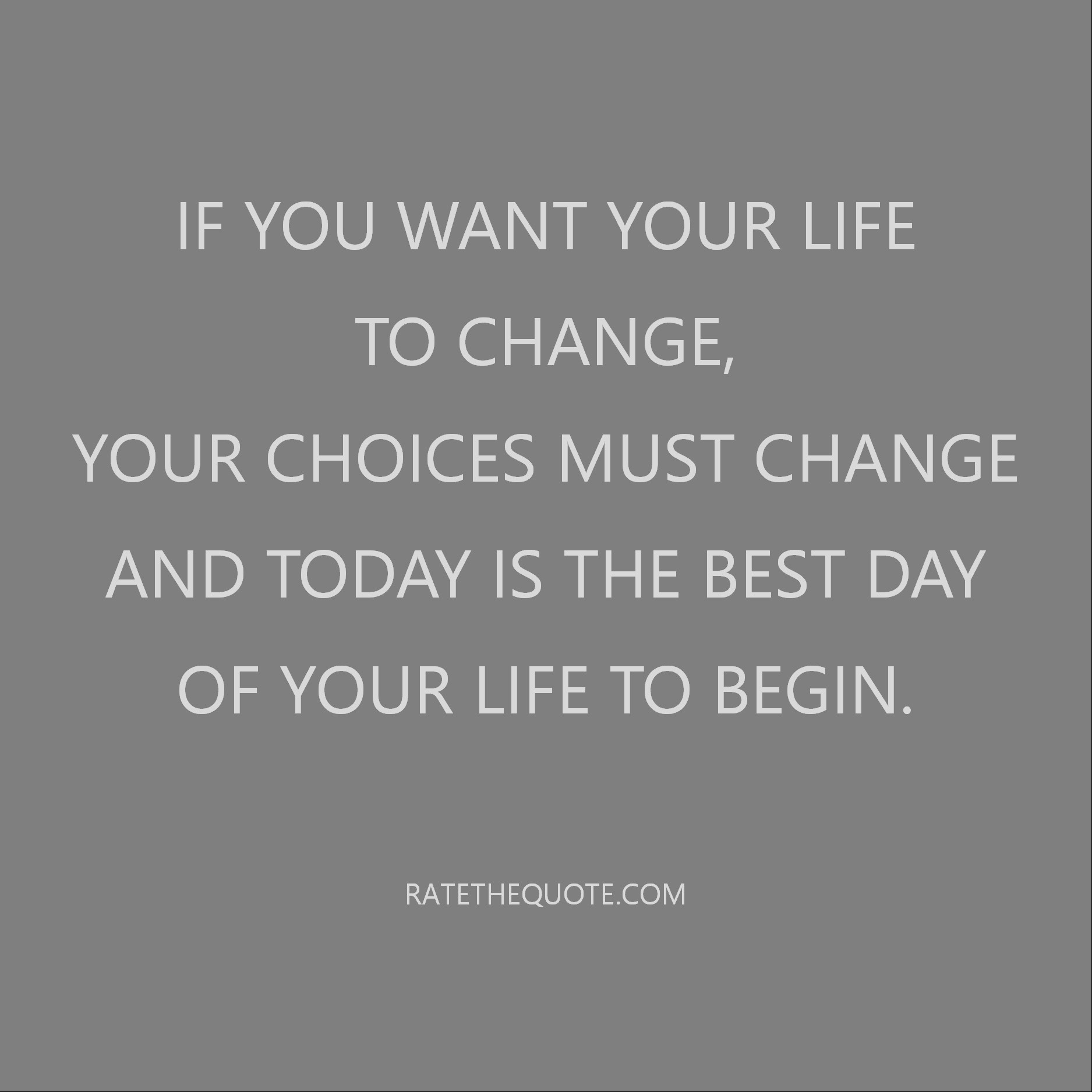 Life Quote Change Motivation If you want your life to change, your choices must change and today is the best day of your life to begin.