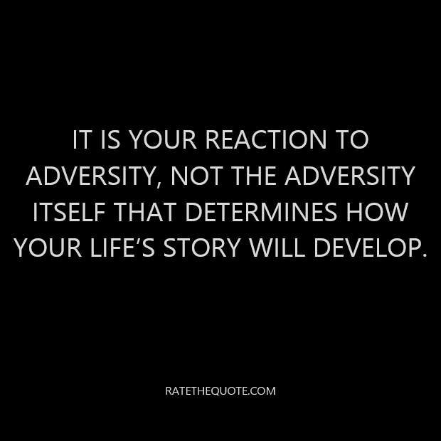 It is your reaction to adversity, not the adversity itself that determines how your life's story will develop.