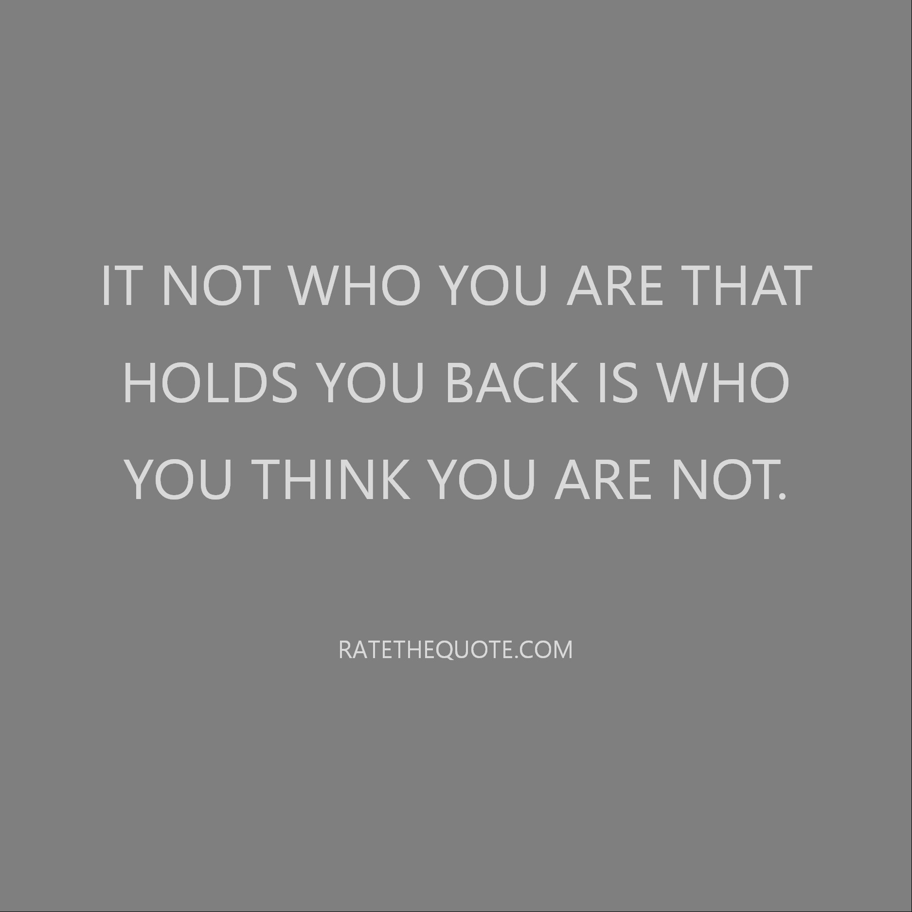 It not who you are that holds you back is who you think you are not.