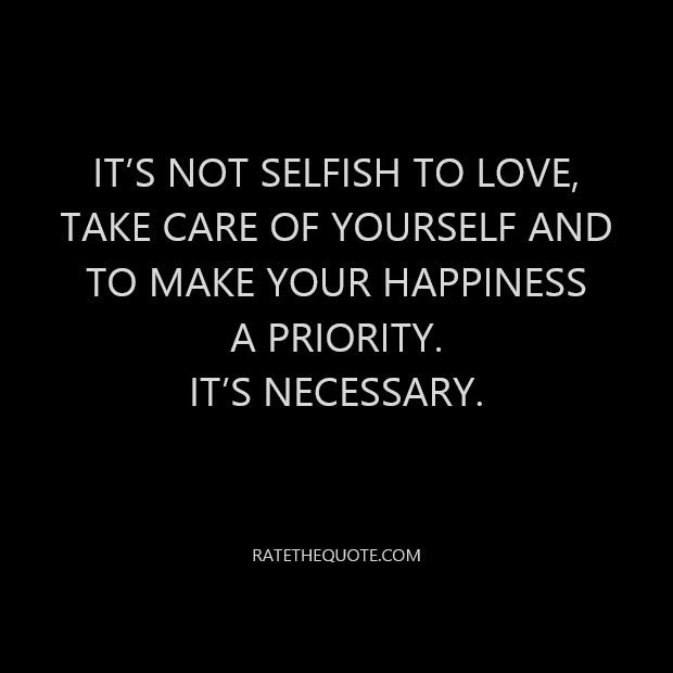 It's not selfish to love, take care of yourself and to make your happiness a priority. It's necessary.