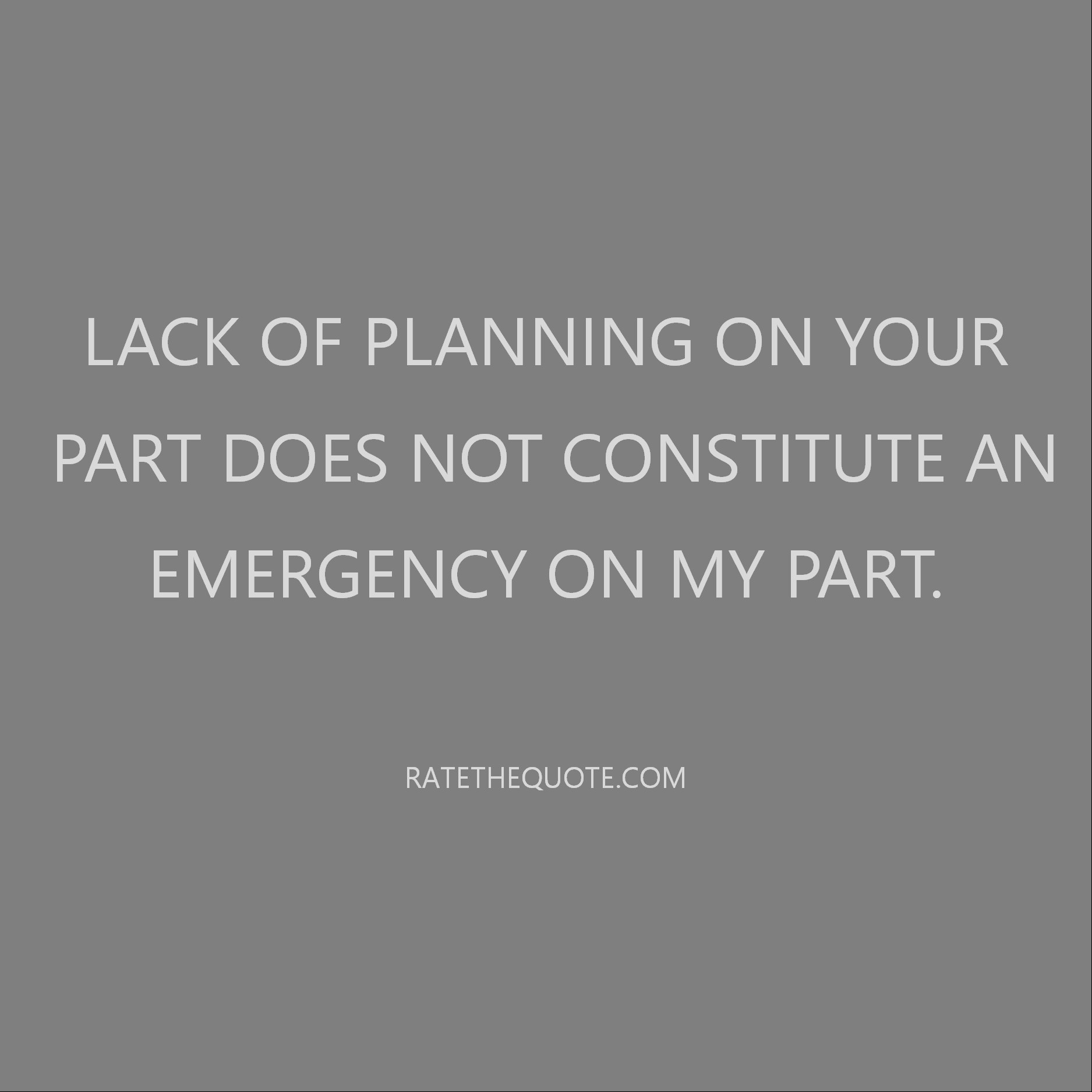 Quote Lack of planning on your part does not constitute an emergency on my part.