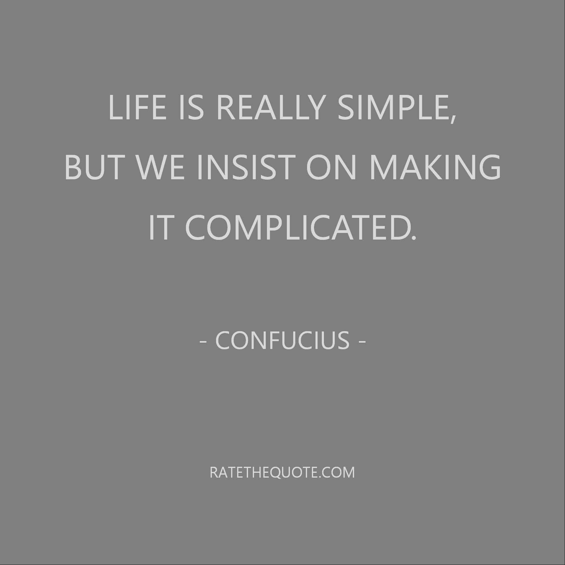 Life is really simple, but we insist on making it complicated. Confucius