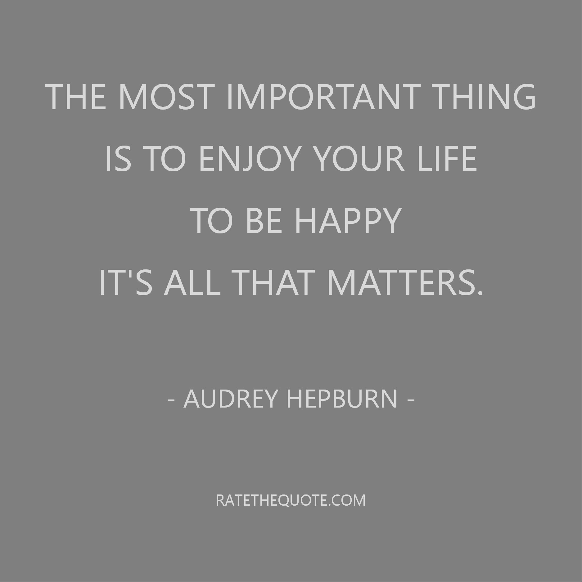 The most important thing is to enjoy your life - to be happy - it's all that matters. Audrey Hepburn