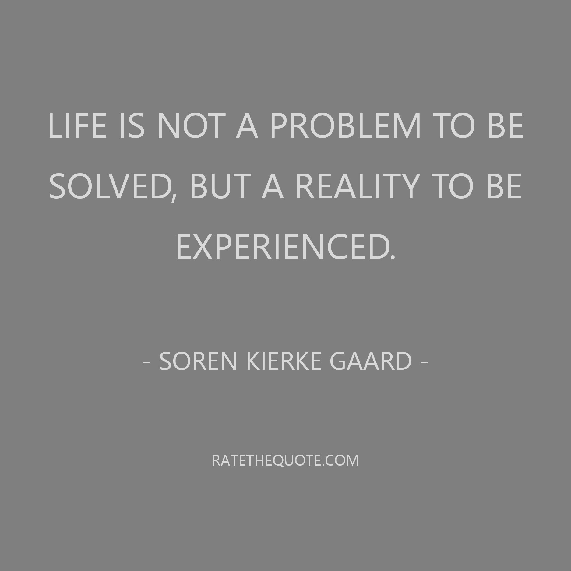 Life is not a problem to be solved, but a reality to be experienced. Soren Kierkegaard