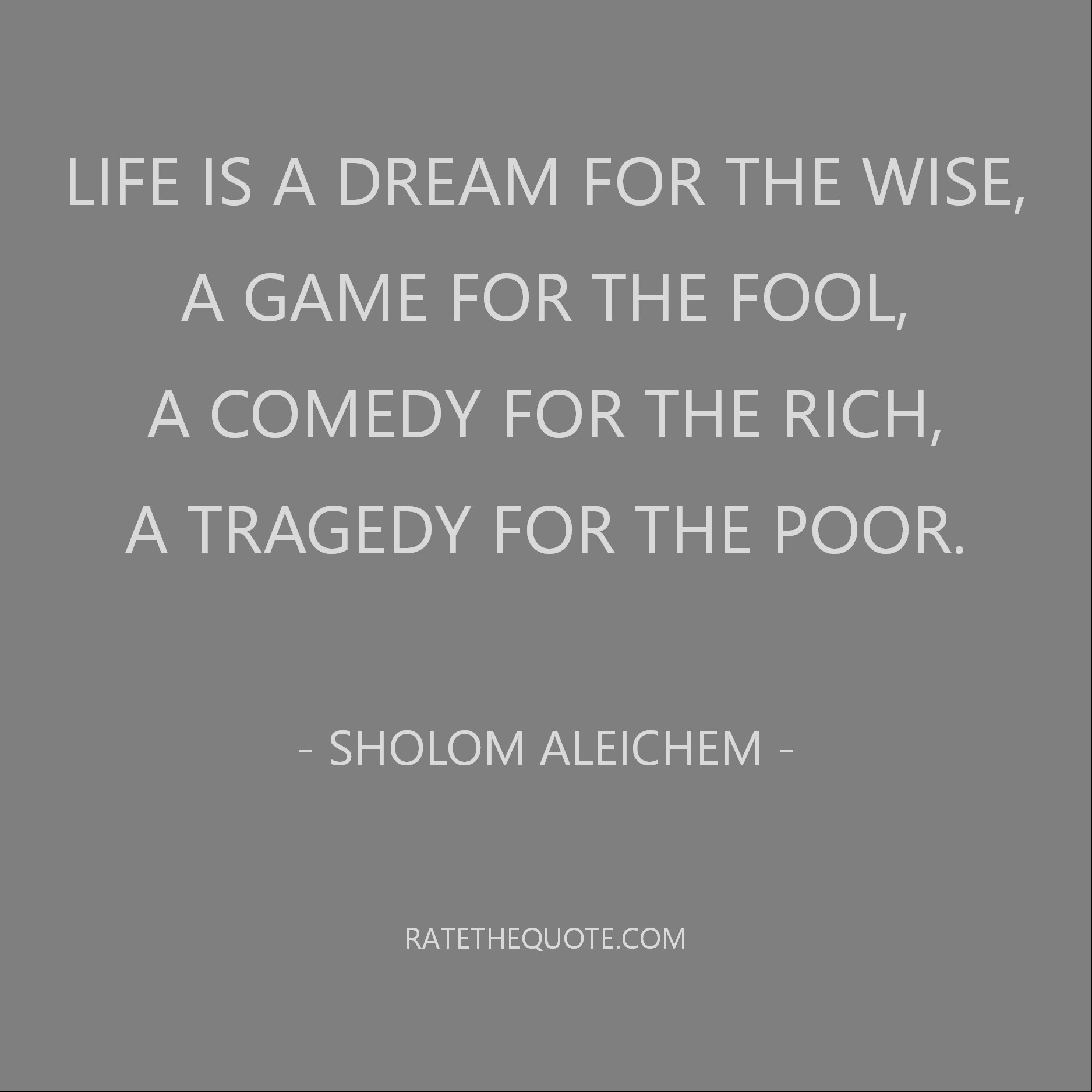 Life is a dream for the wise, a game for the fool, a comedy for the rich, a tragedy for the poor. Sholom Aleichem
