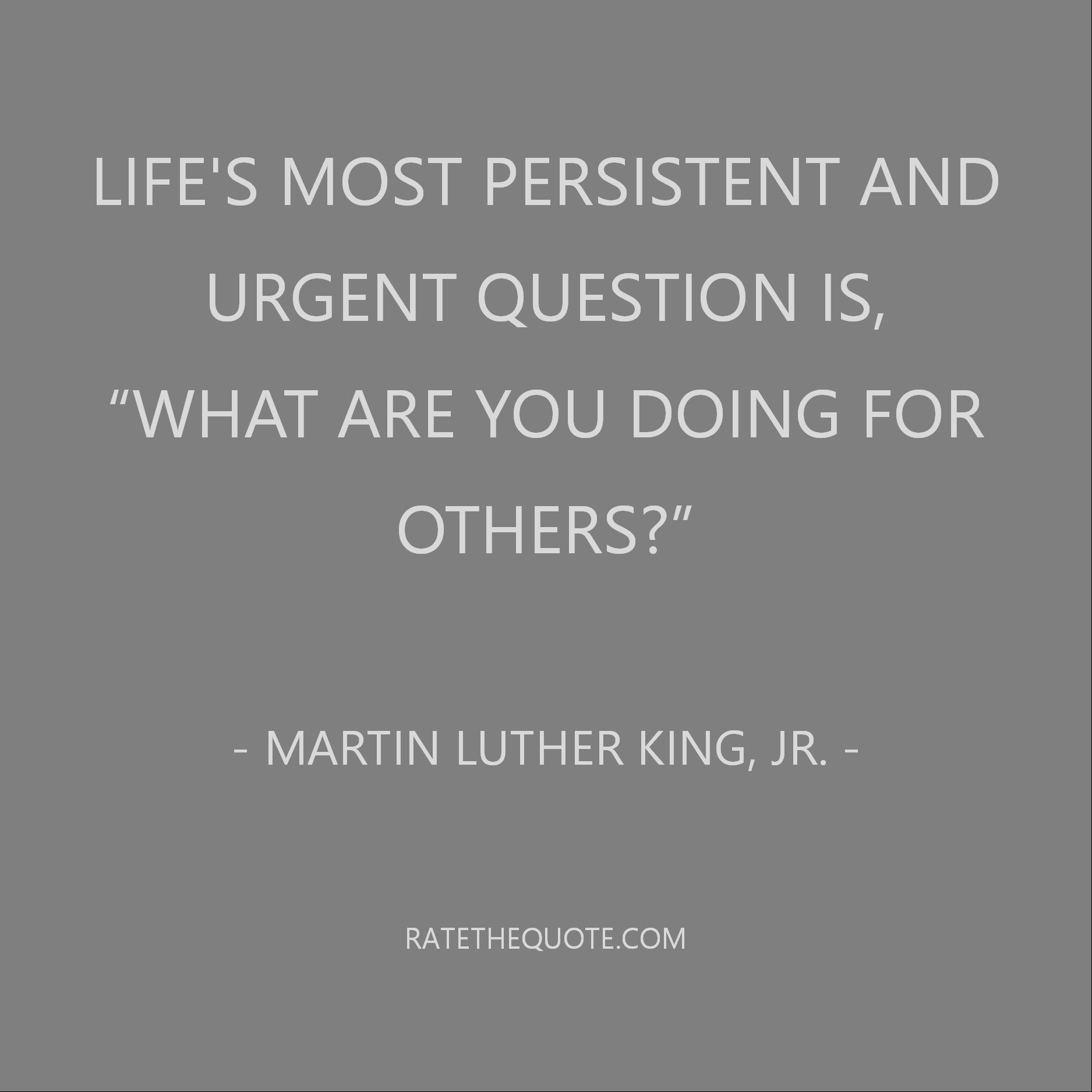 Life's most persistent and urgent question is, 'What are you doing for others?' Martin Luther King, Jr.