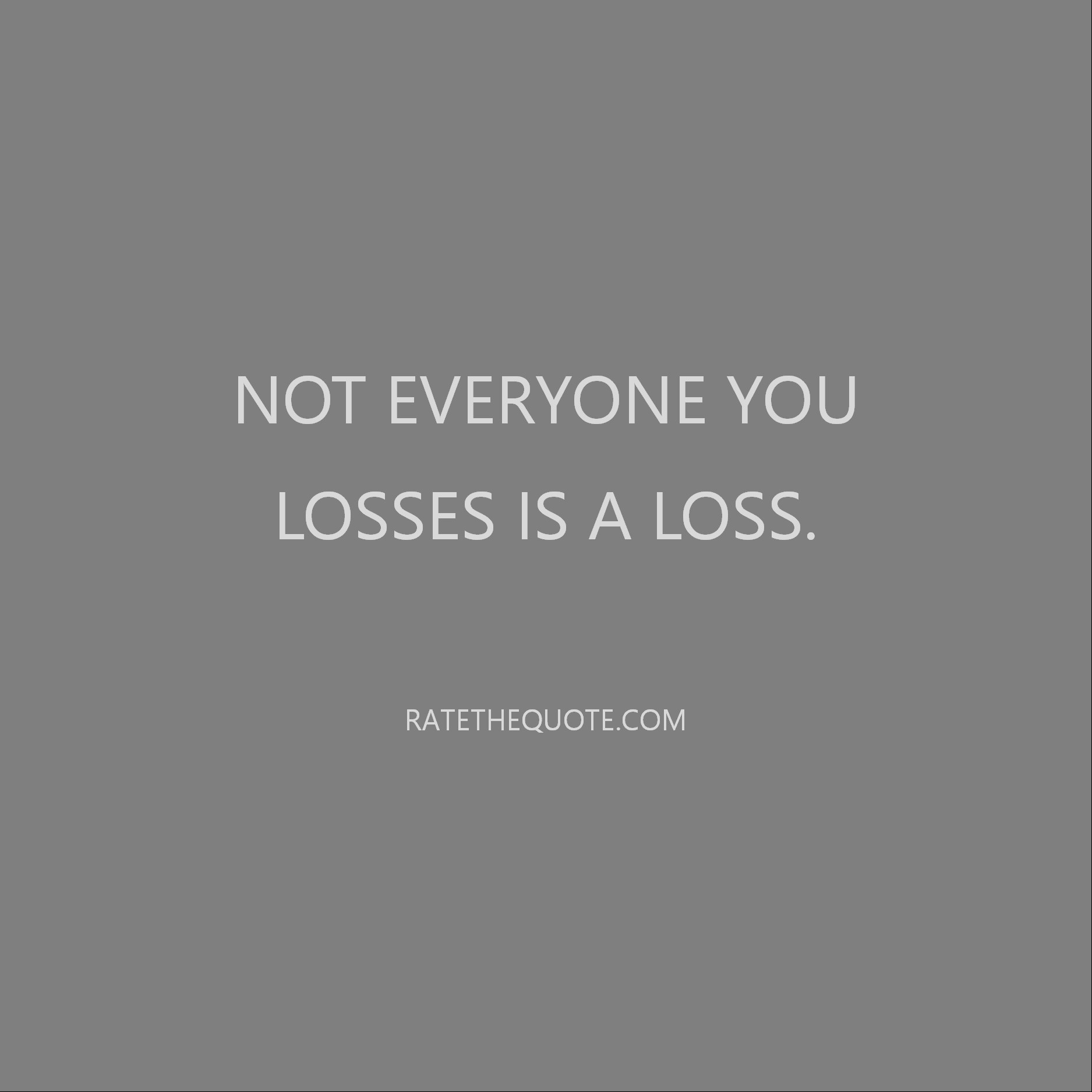 Quote Not everyone you losses is a loss.