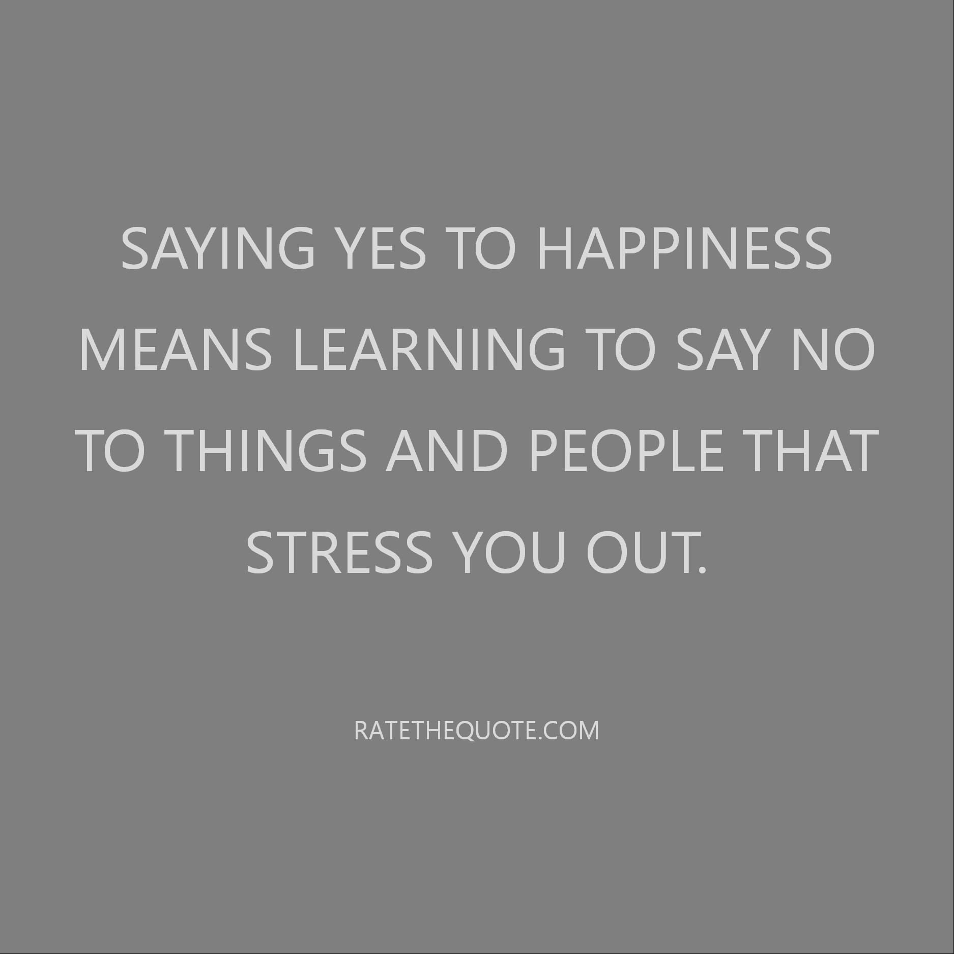 Quote Saying yes to happiness means learning to say no to things and people that stress you out.
