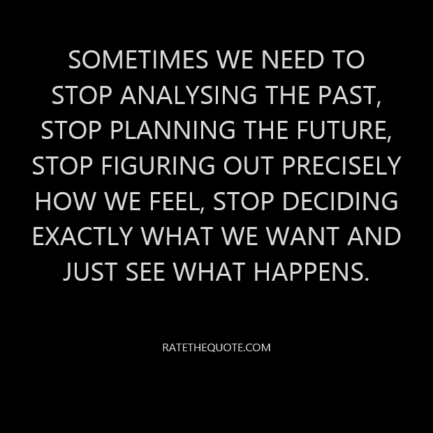 Sometimes we need to stop analyzing the past, stop planning the future, stop figuring out precisely how we feel, stop deciding exactly what we want and just see what happens.
