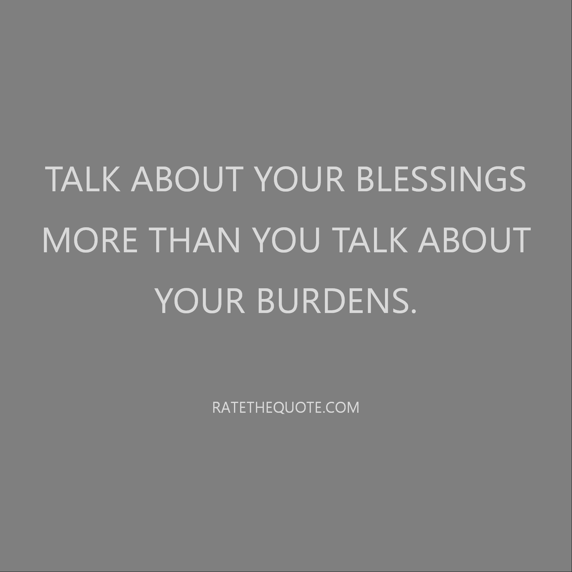 Quote Talk about your blessings more than you talk about your burdens.
