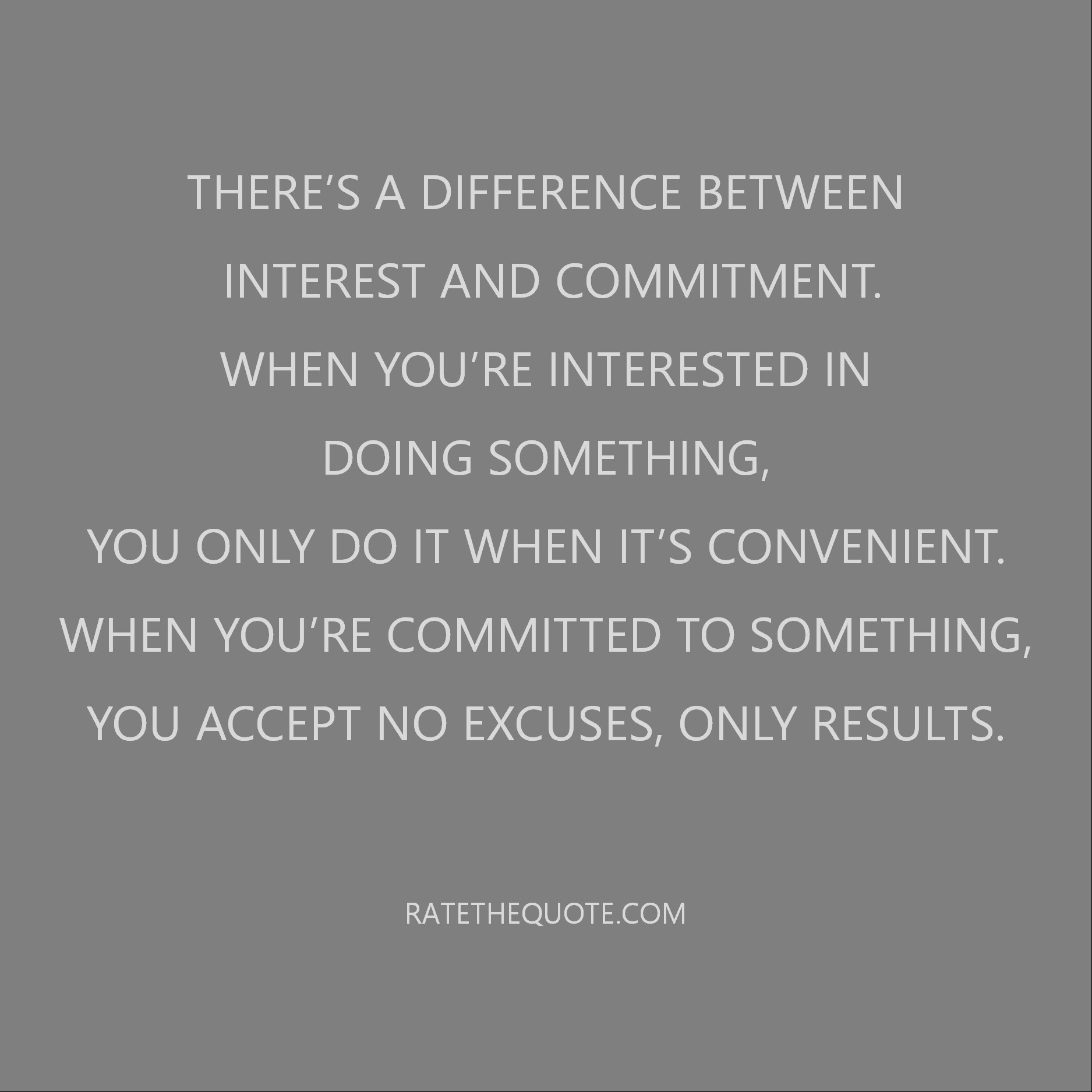 There's a difference between interest and commitment. When you're interested in doing something, you only do it when it's convenient. When you're committed to something, you accept no excuses, only results.