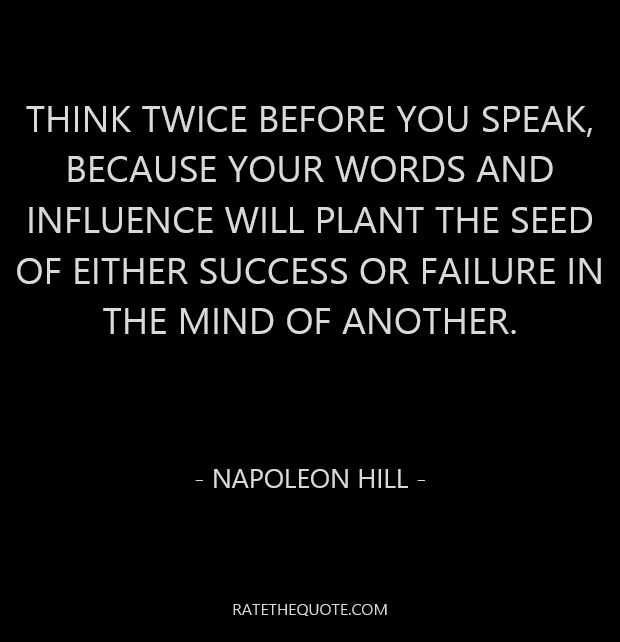 Think twice before you speak, because your words and influence will plant the seed of either success or failure in the mind of another. Napoleon Hill