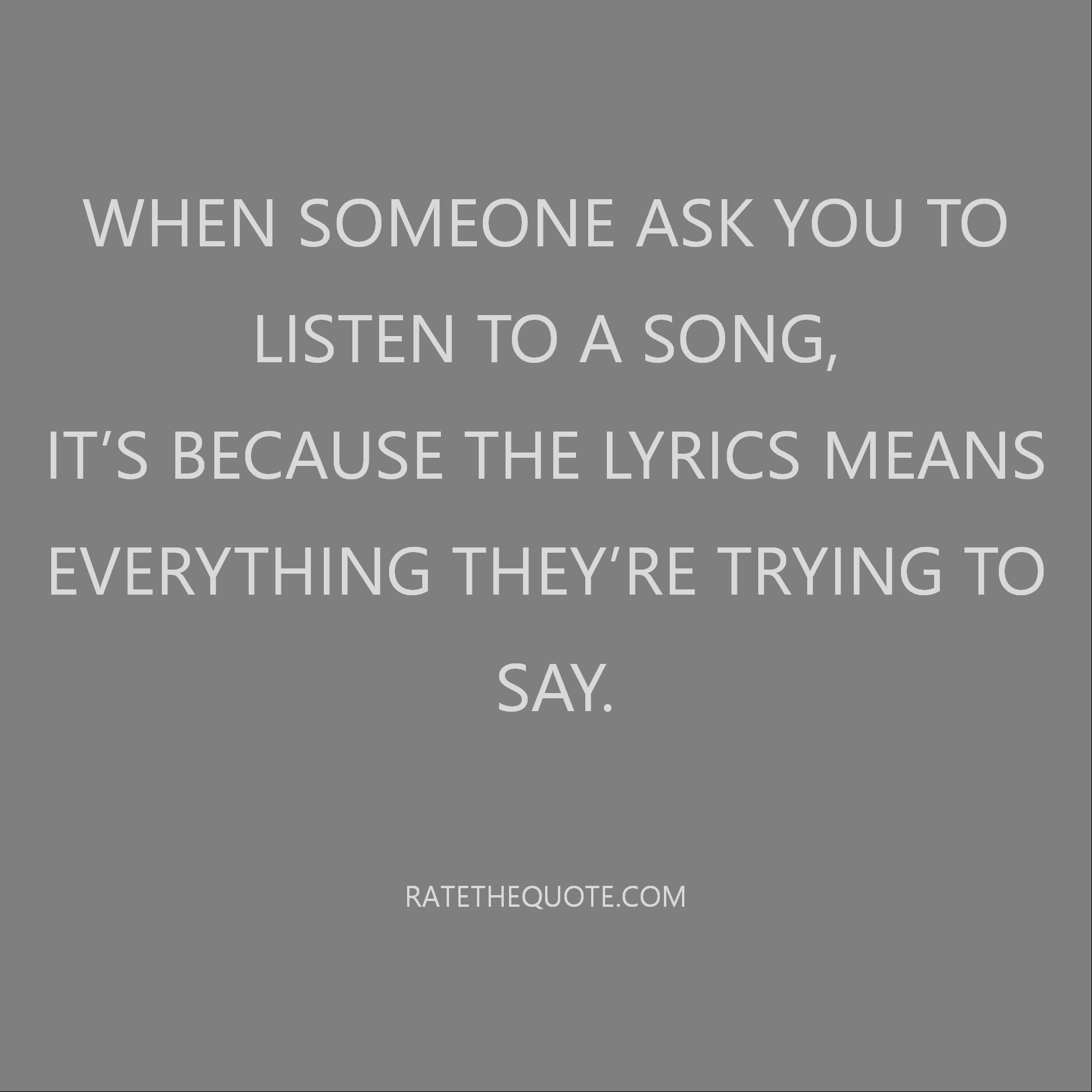 Quote When someone ask you to listen to a song, it's because the lyrics means everything they're trying to say.