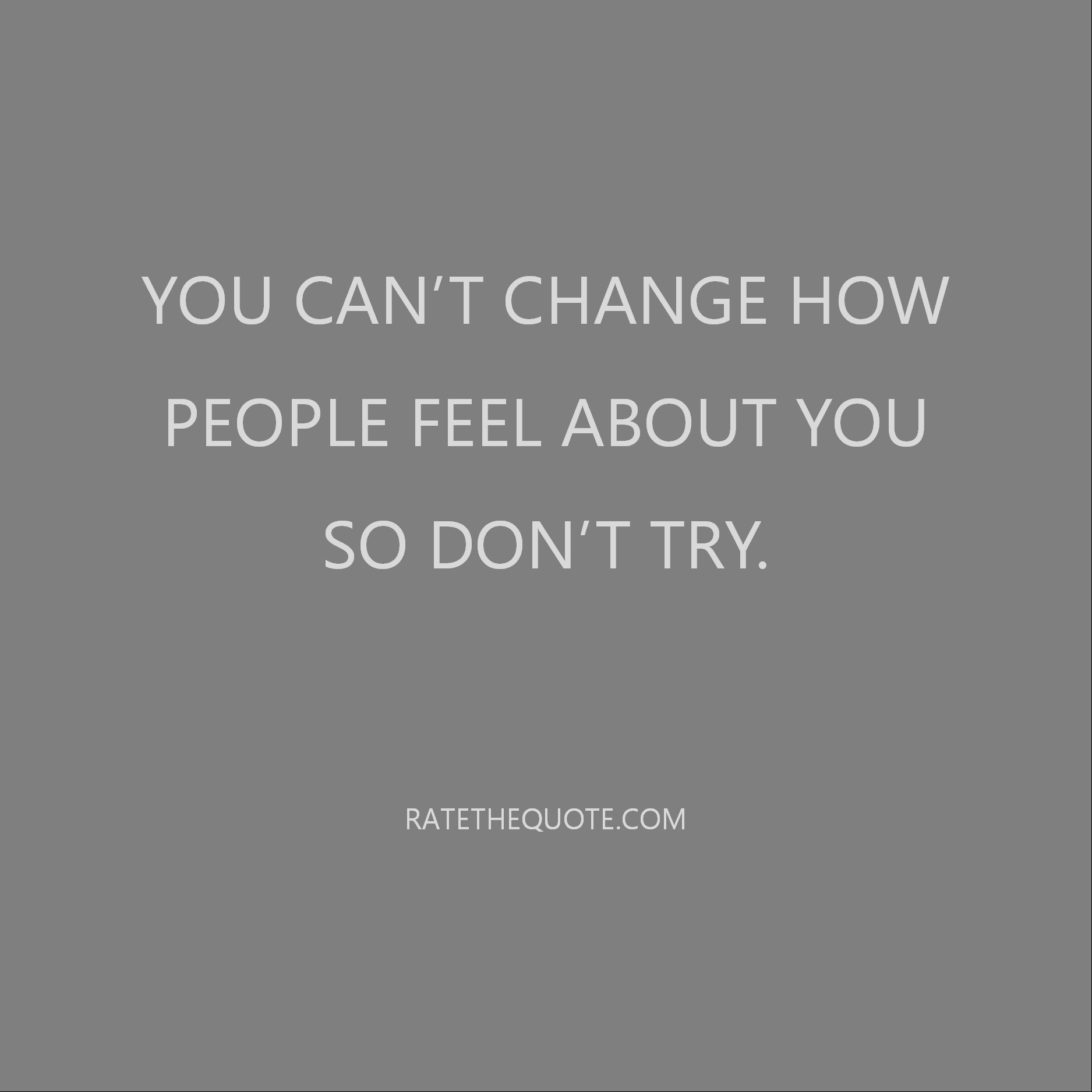 You can't change how people feel about you so don't try.