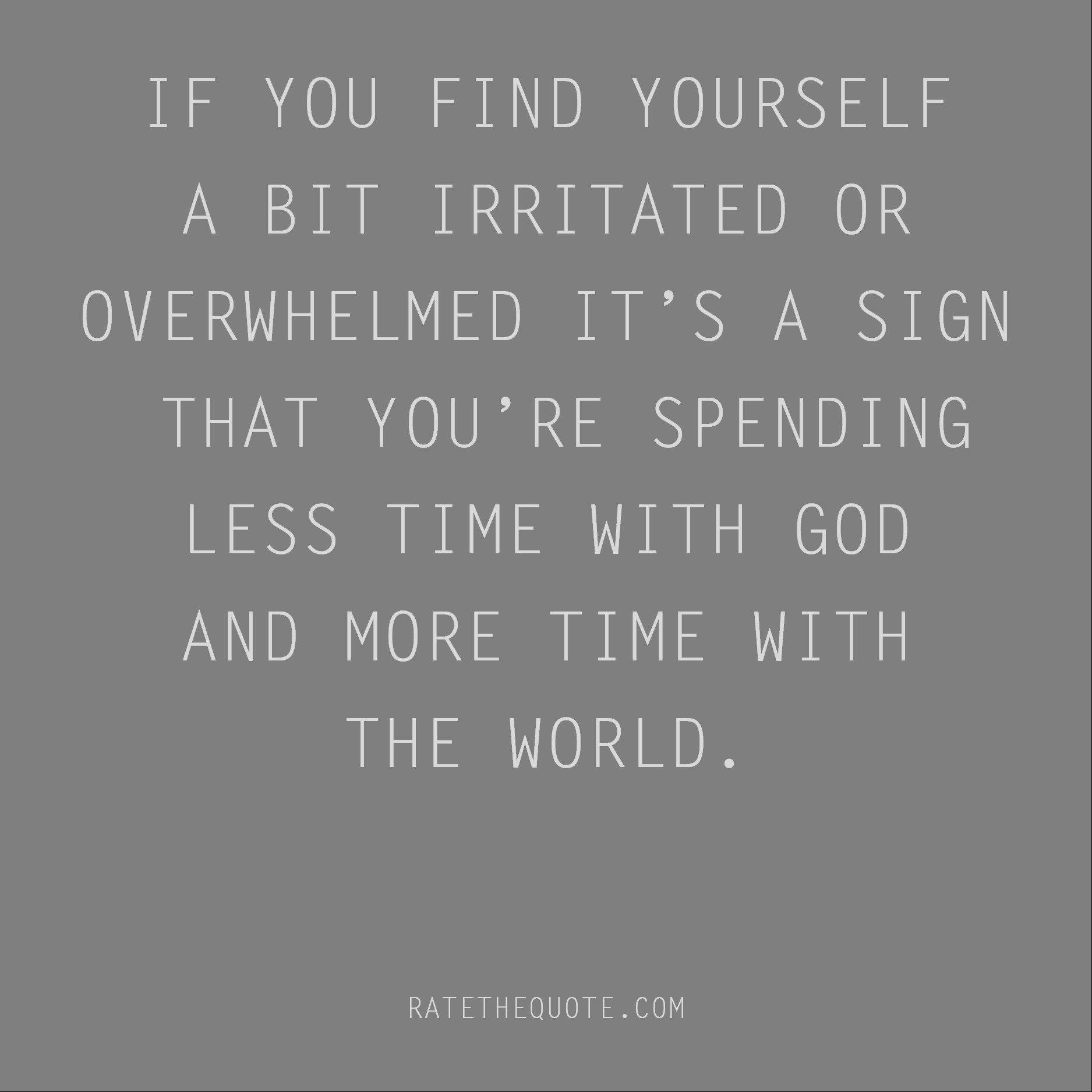 IF YOU FIND YOURSELF A BIT IRRITATED OR OVERWHELMED IT'S A SIGN THAT YOU'RE SPENDING LESS TIME WITH GOD AND MORE TIME WITH THE WORLD.