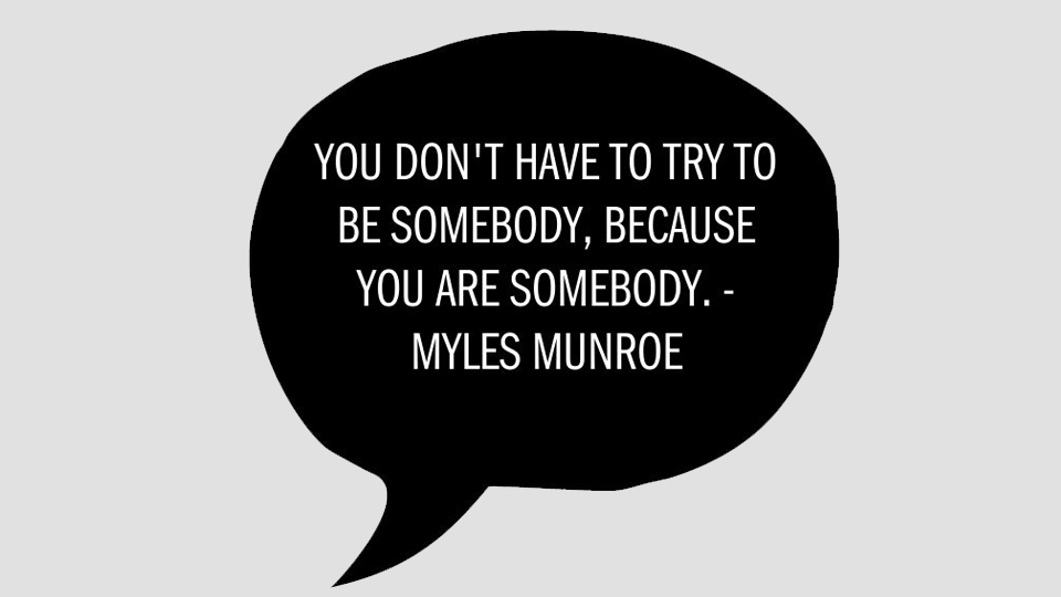 You don't have to try to be somebody, because you are somebody. - Myles Munroe