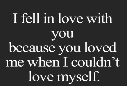 Quotes about love I fell in love with you because you fell in love with me when I couldn`t love myself.