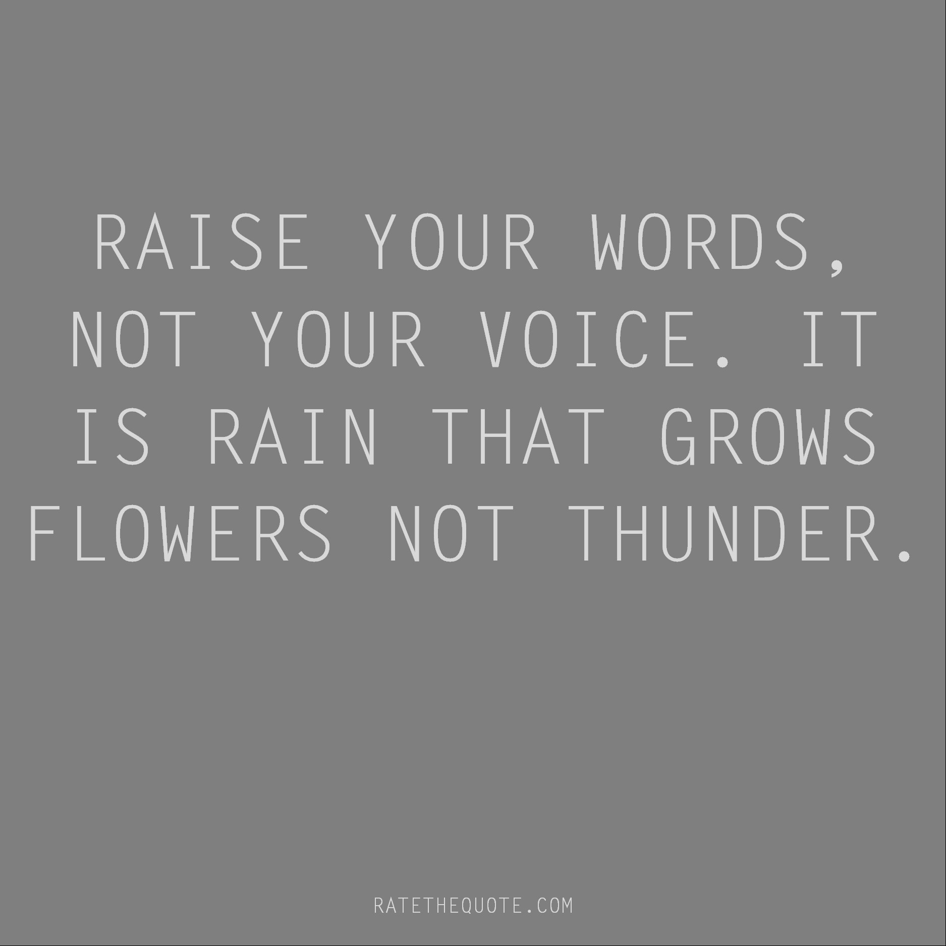 Rumi Quote Raise your words, not your voice. It is rain that grows flowers not thunder.