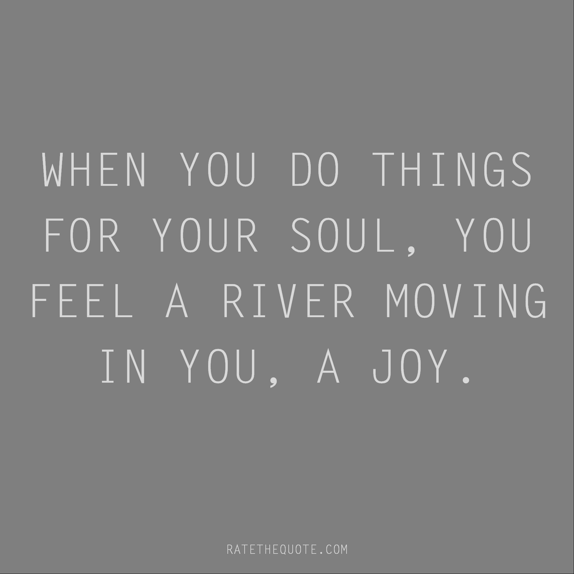 Rumi Quote When you do things for your soul, you feel a river moving in you, a joy.