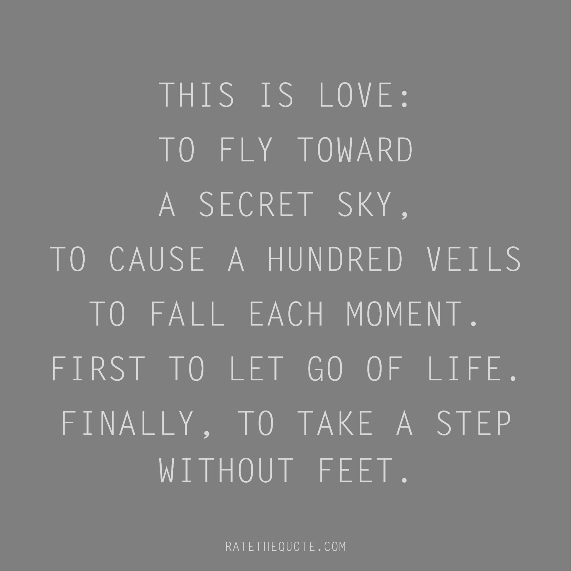 Rumi Quote This is love: to fly toward a secret sky, to cause a hundred veils to fall each moment. First to let go of life. Finally, to take a step without feet.
