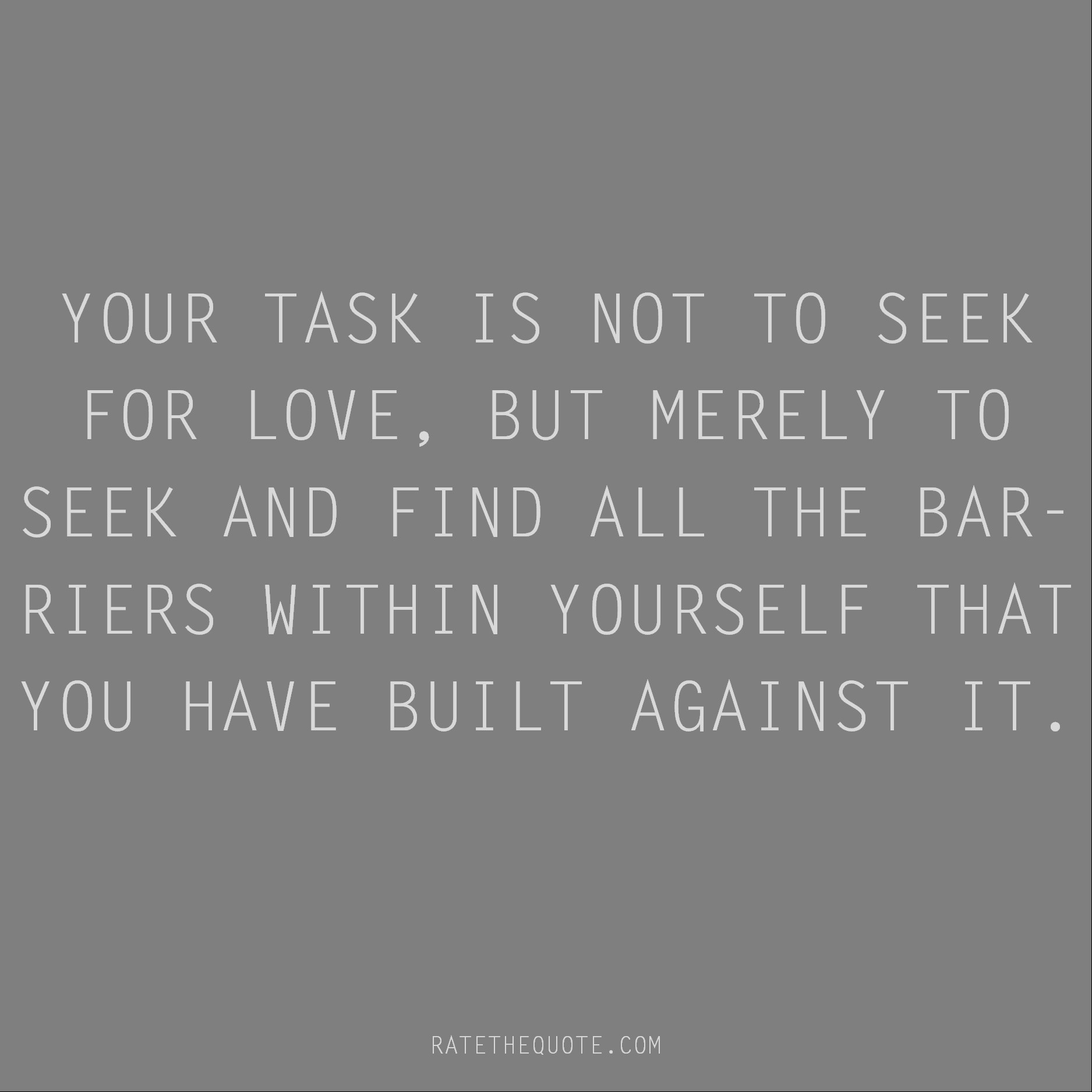 Rumi Quote Your task is not to seek for love, but merely to seek and find all the barriers within yourself that you have built against it.