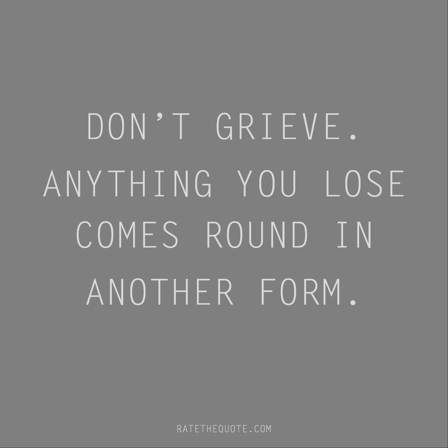 Rumi Quote Don't grieve. Anything you lose comes round in another form.