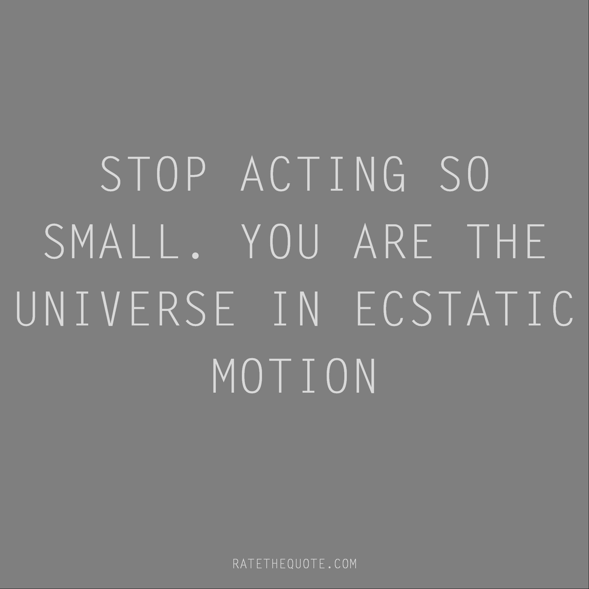 Rumi Quote Stop acting so small. You are the universe in ecstatic motion