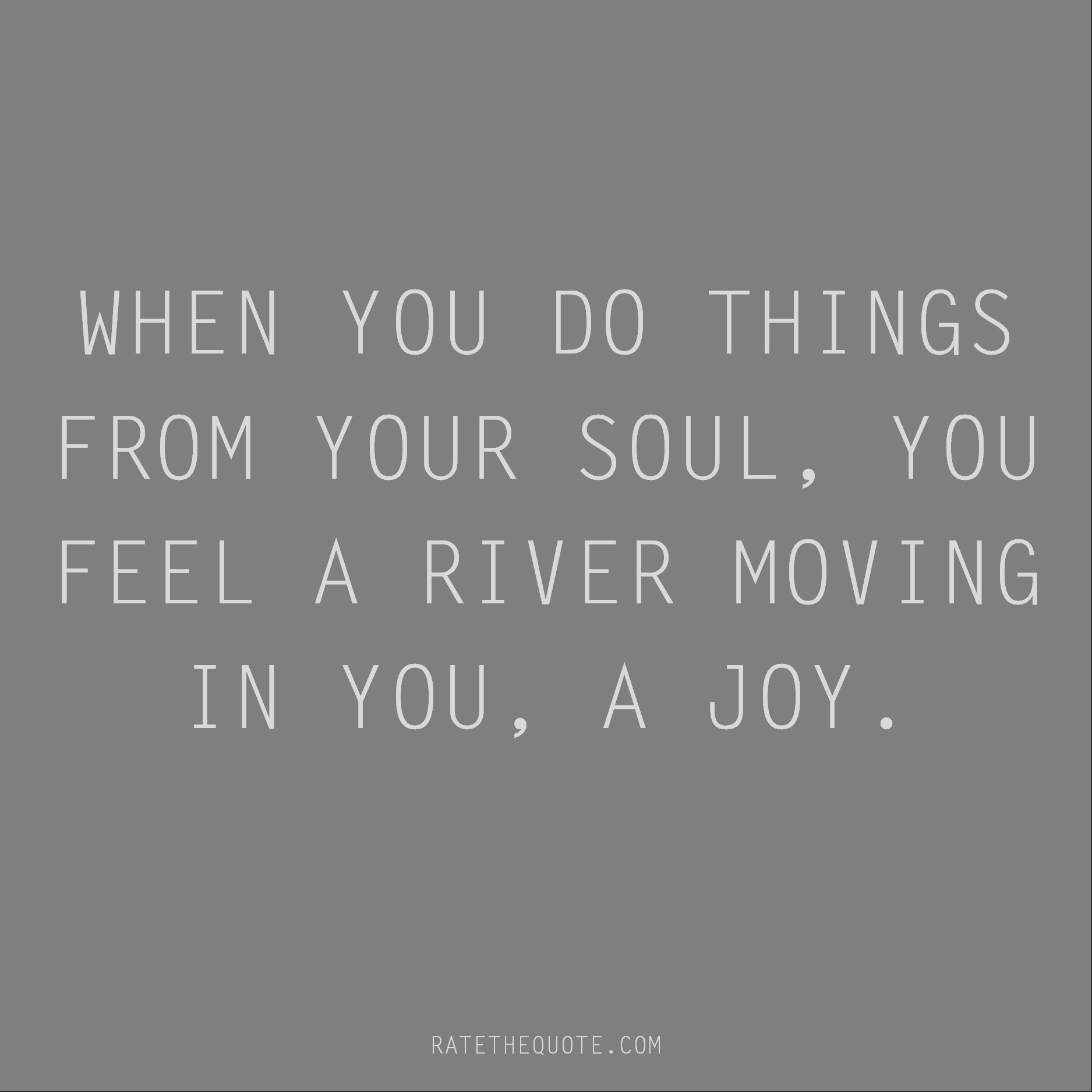 Rumi Quote When you do things from your soul, you feel a river moving in you, a joy.