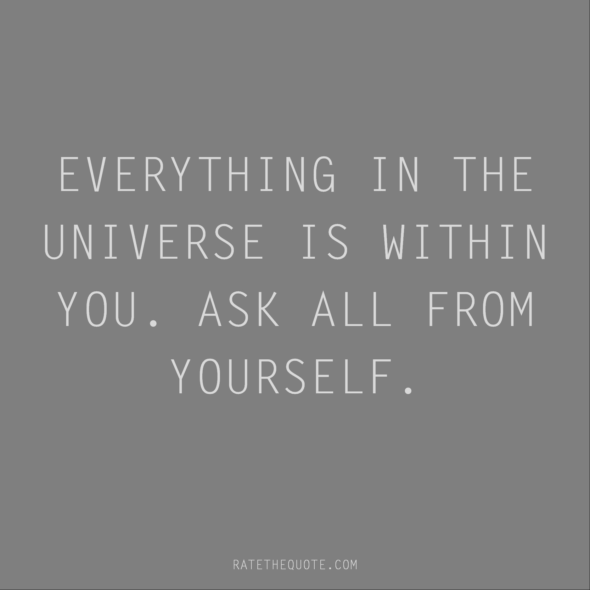 Rumi Quote Everything in the universe is within you. Ask all from yourself.