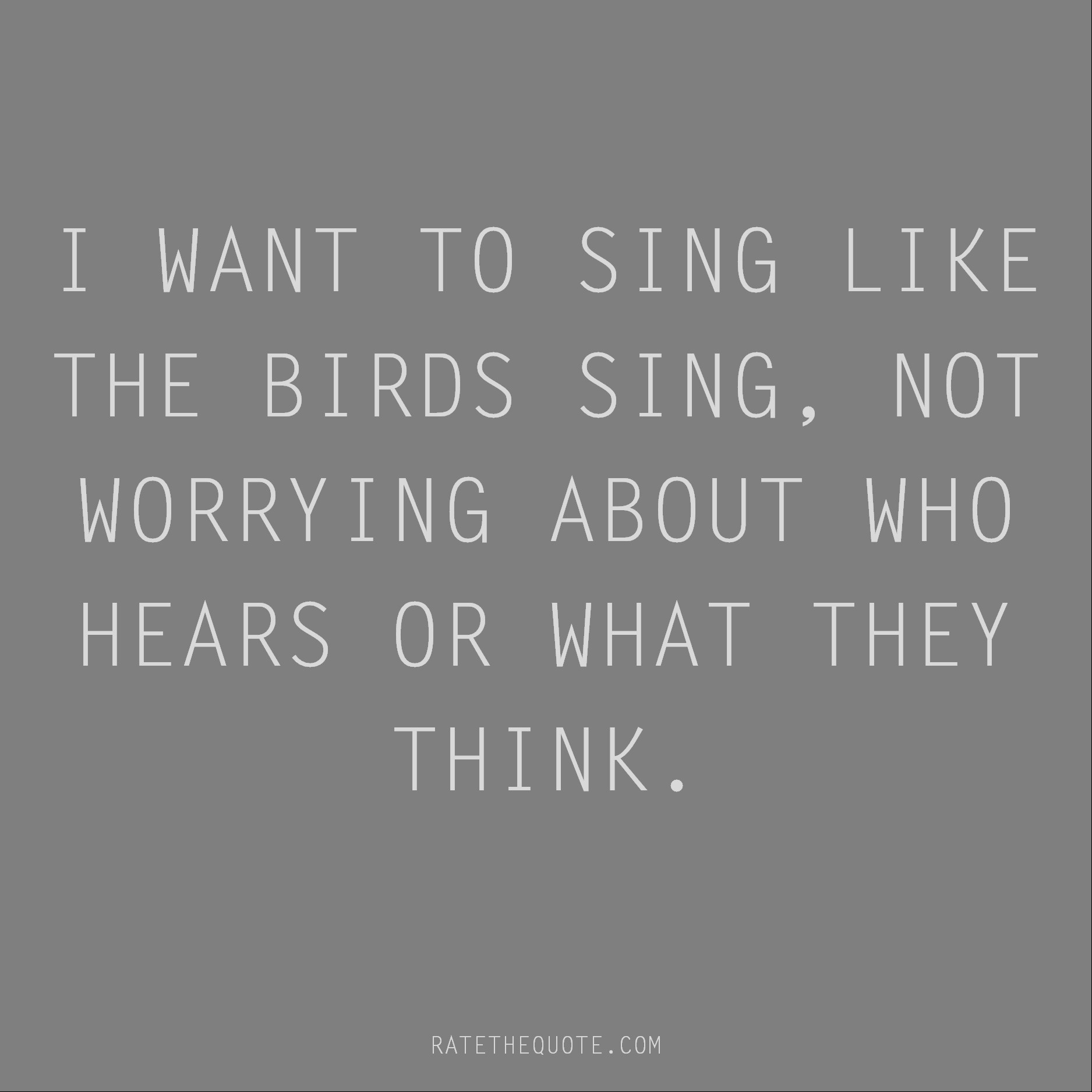 Rumi Quote I want to sing like the birds sing, not worrying about who hears or what they think.