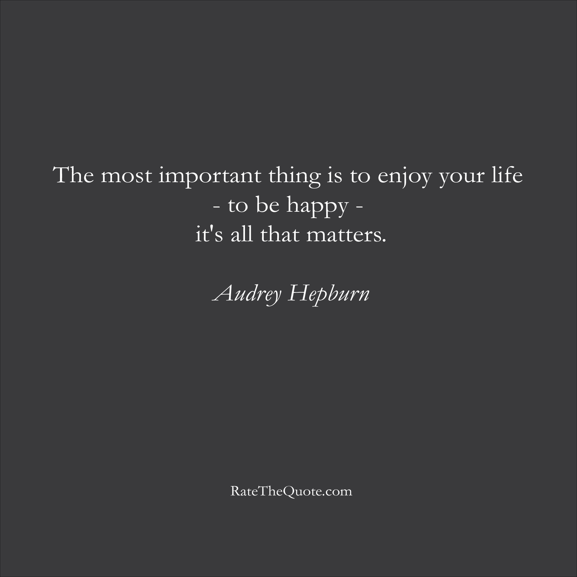 Audrey Hepburn Quotes The most important thing is to enjoy your life - to be happy - it's all that matters.