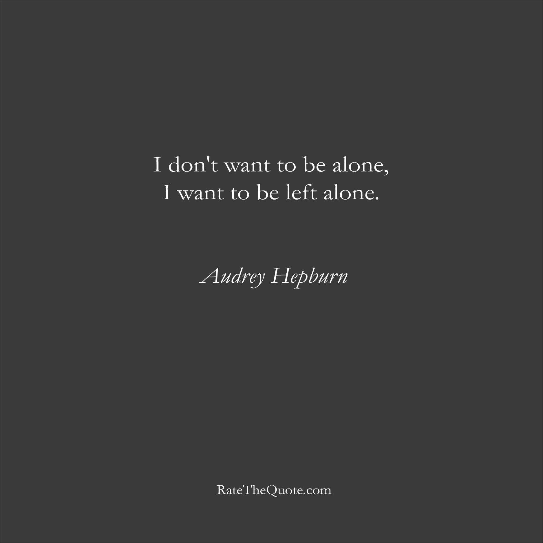 Audrey Hepburn Quotes I don't want to be alone, I want to be left alone. Audrey Hepburn