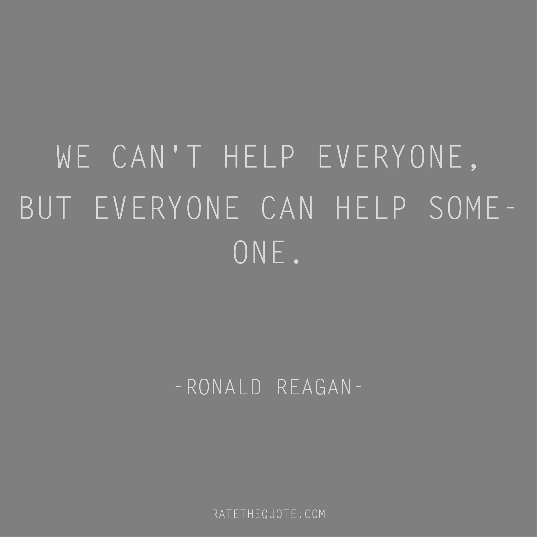 Inspirational Quotes We can't help everyone, but everyone can help someone. Ronald Reagan