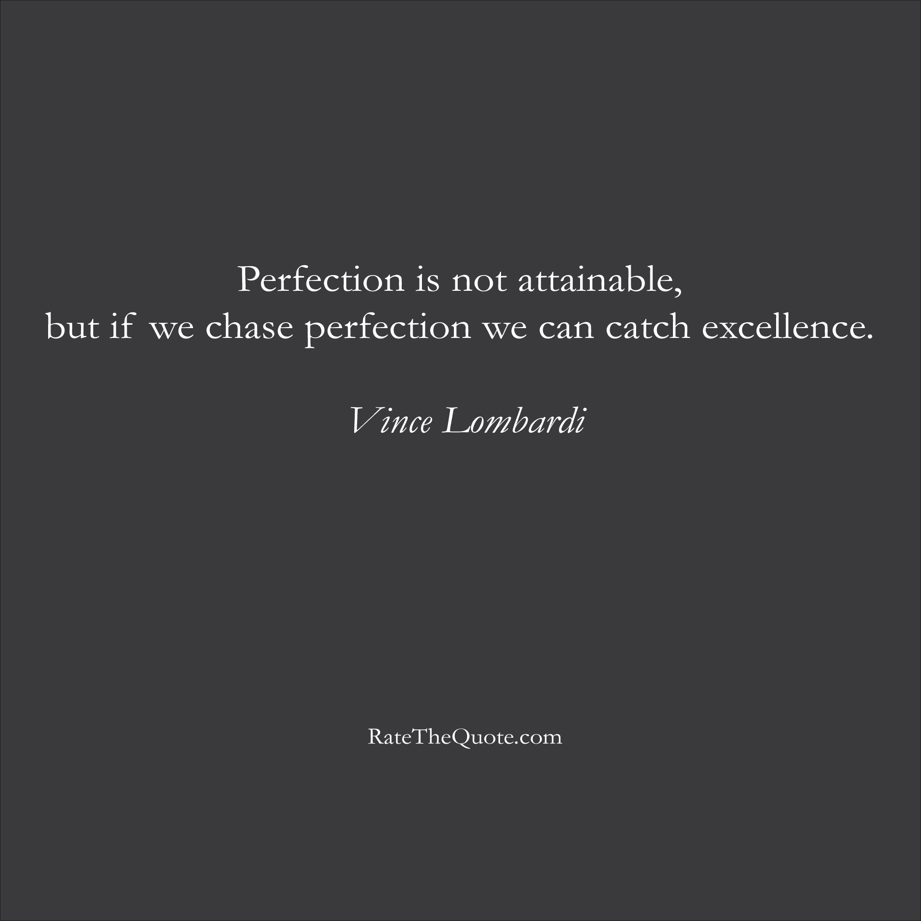 Inspirational Quotes Perfection is not attainable, but if we chase perfection we can catch excellence. Vince Lombardi