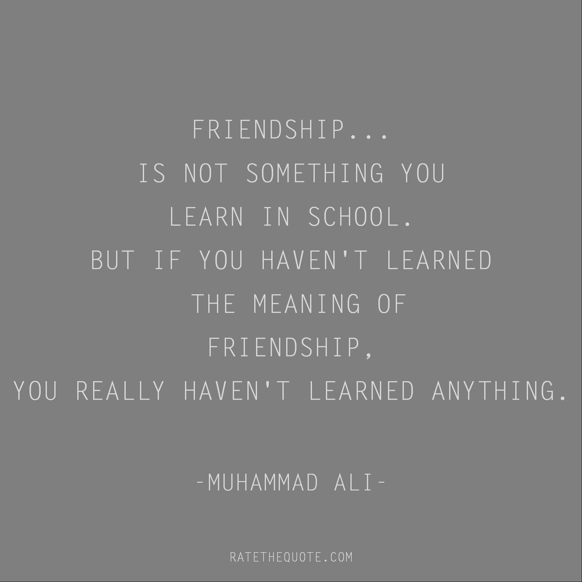 Friendship Quotes Friendship... is not something you learn in school. But if you haven't learned the meaning of friendship, you really haven't learned anything. Muhammad Ali
