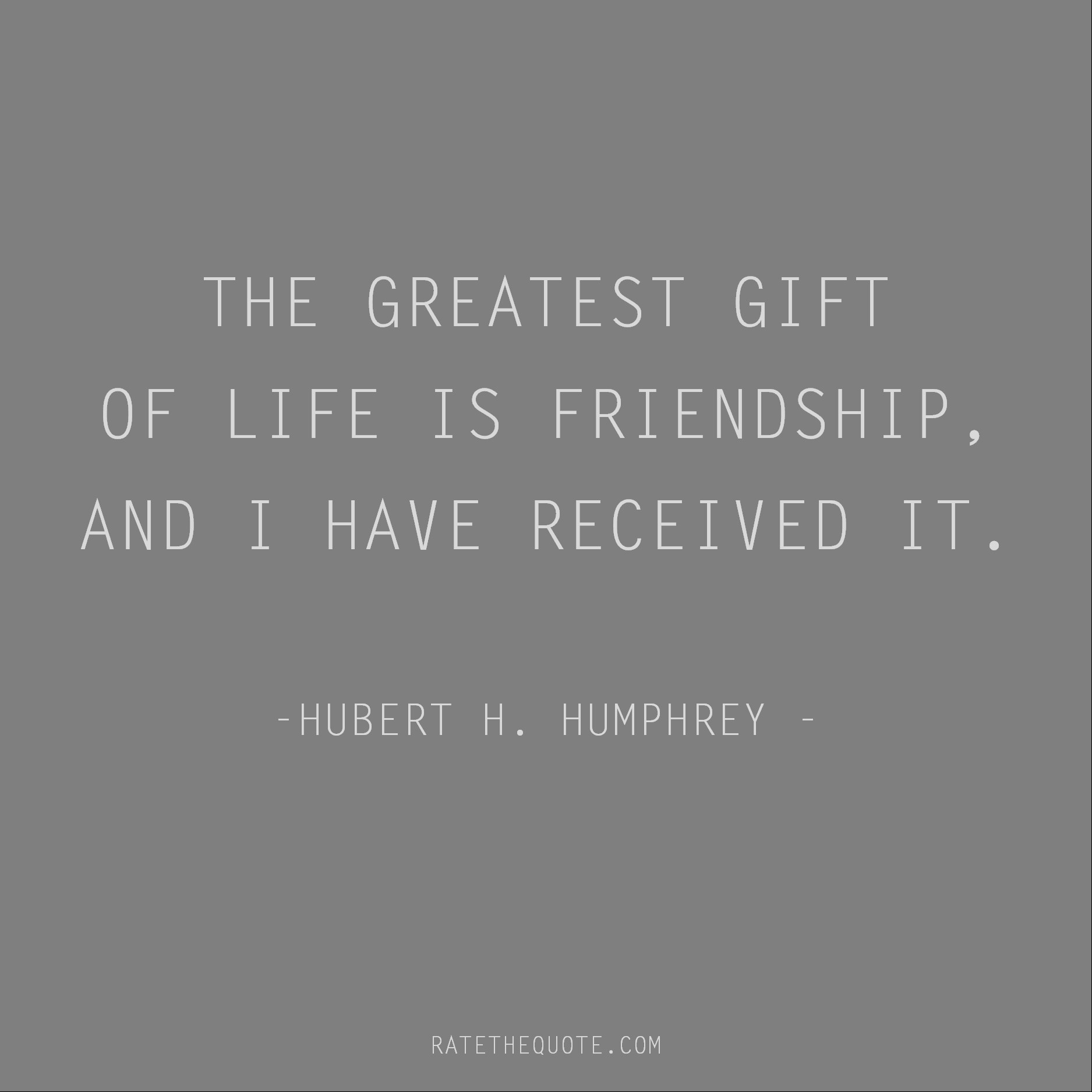 Friendship Quotes The greatest gift of life is friendship, and I have received it. Hubert H. Humphrey