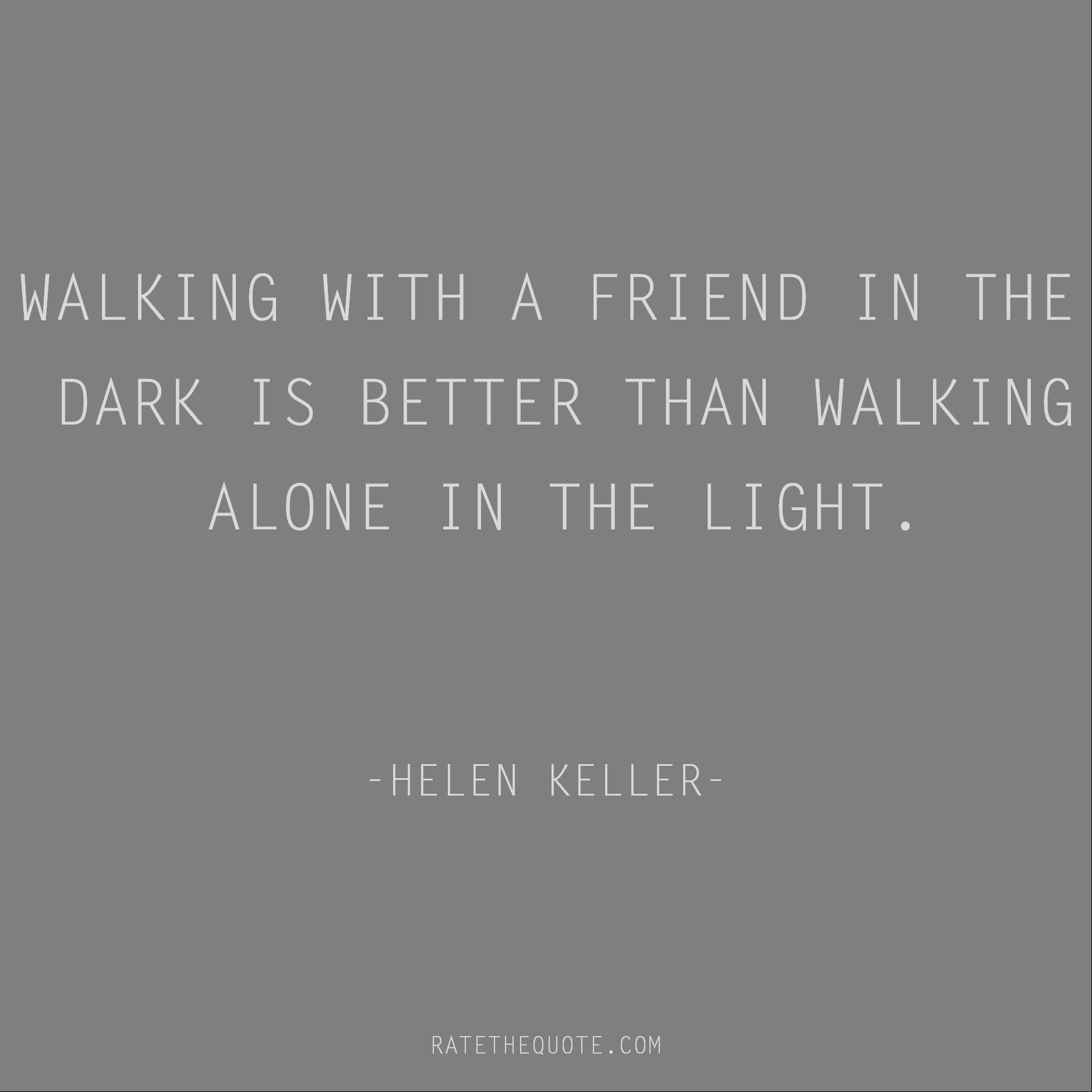 Friendship Quotes Walking with a friend in the dark is better than walking alone in the light. Helen Keller