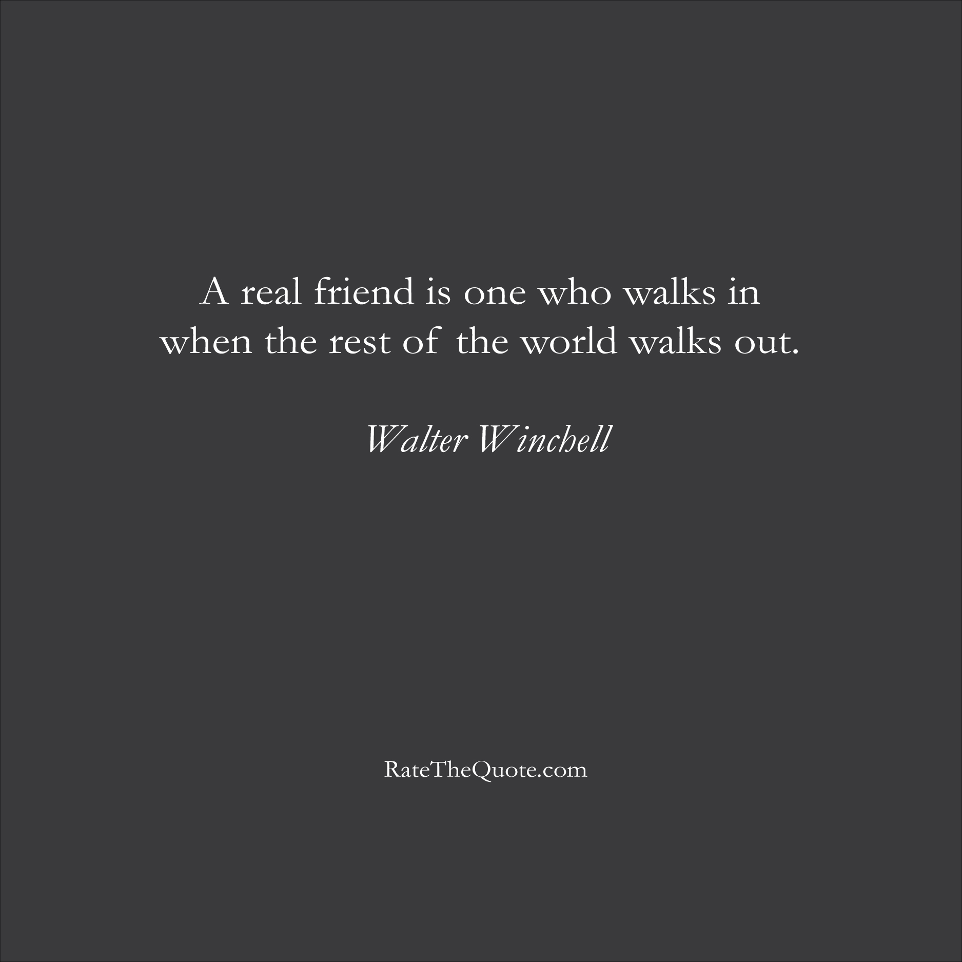 Friendship Quotes A real friend is one who walks in when the rest of the world walks out. Walter Winchell