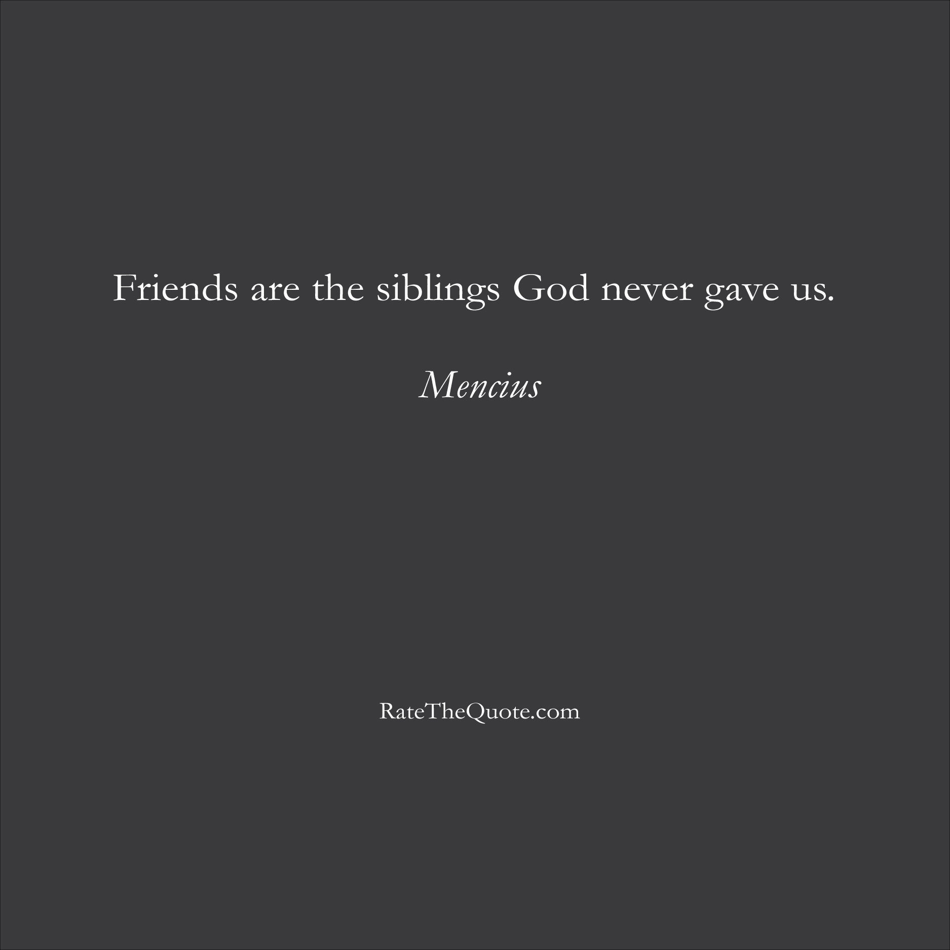 Friendship Quotes Friends are the siblings God never gave us. Mencius