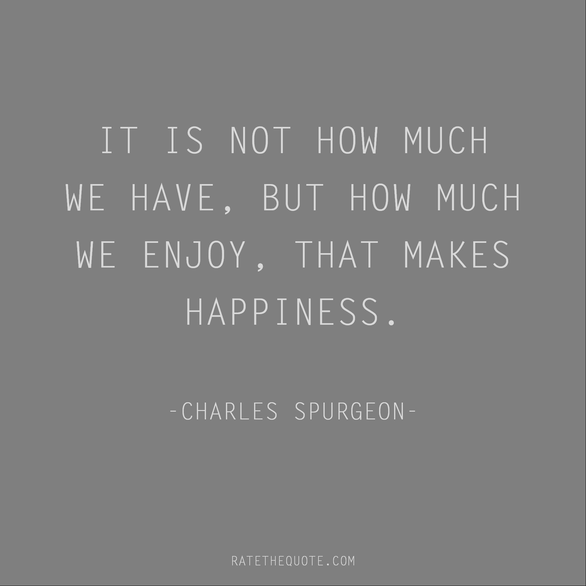 Happiness Quotes It is not how much we have, but how much we enjoy, that makes happiness. Charles Spurgeon