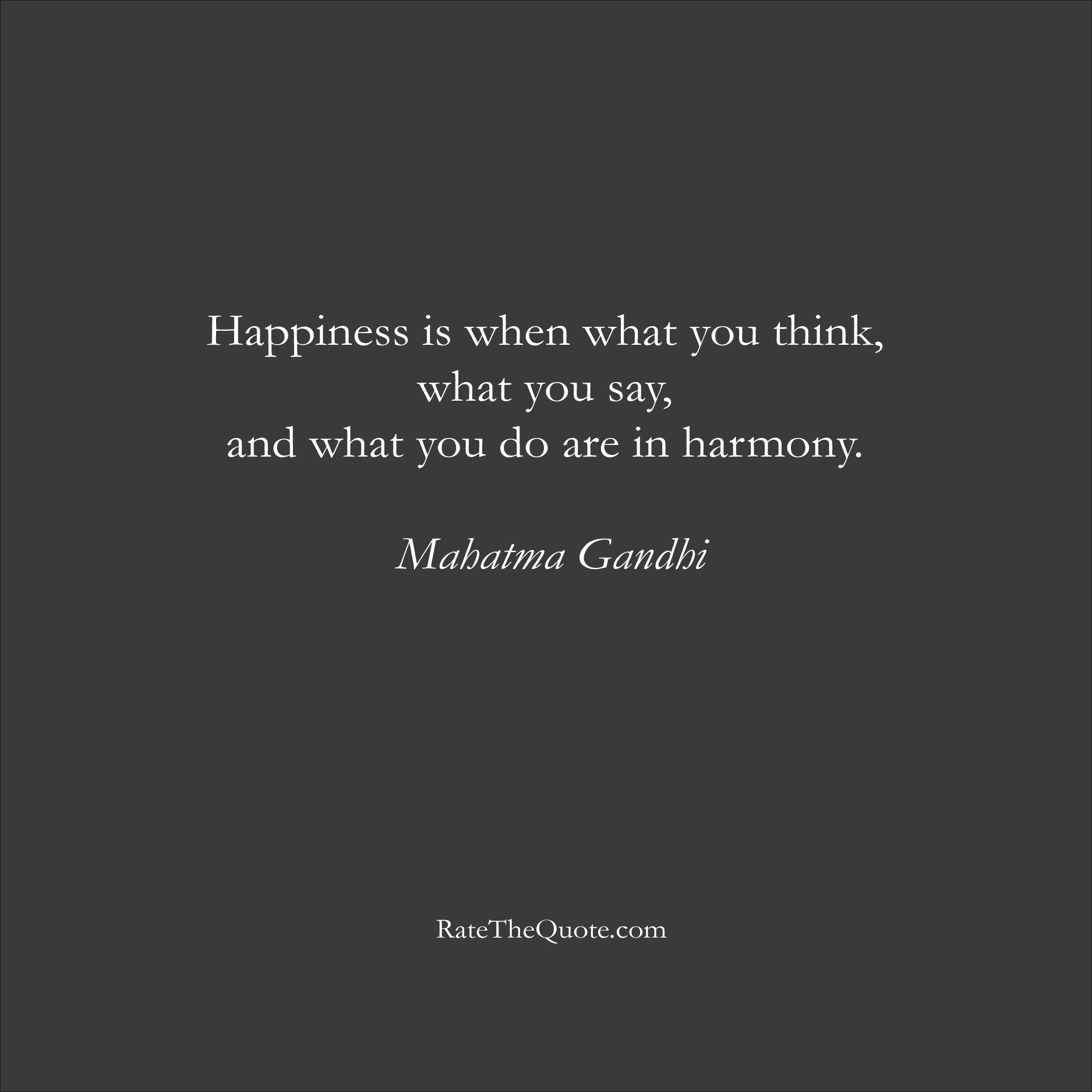 Happiness Quotes Happiness is when what you think, what you say, and what you do are in harmony. Mahatma Gandhi